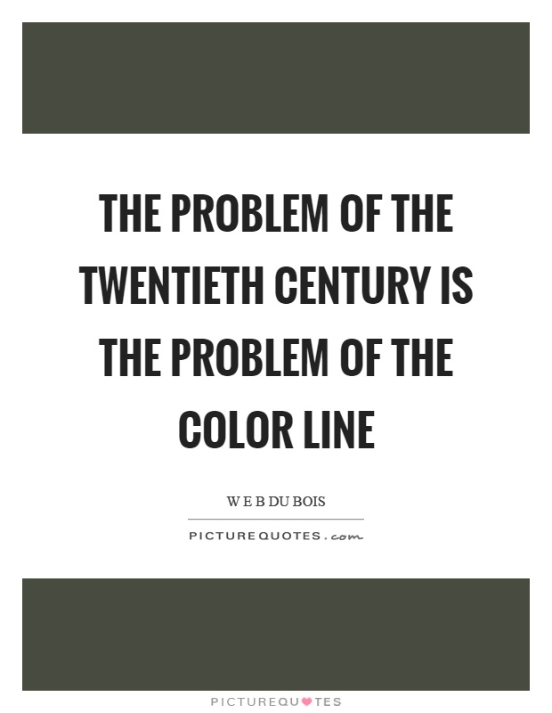 The problem of the twentieth century is the problem of the color line Picture Quote #1