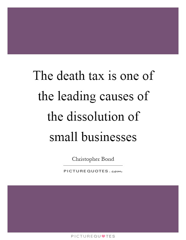 The death tax is one of the leading causes of the dissolution of small businesses Picture Quote #1