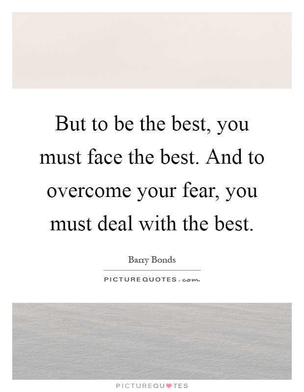 But to be the best, you must face the best. And to overcome your fear, you must deal with the best Picture Quote #1