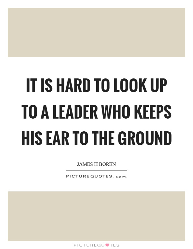 It is hard to look up to a leader who keeps his ear to the ground Picture Quote #1