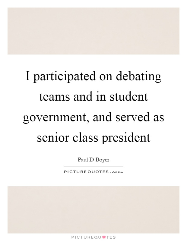 I participated on debating teams and in student government, and served as senior class president Picture Quote #1