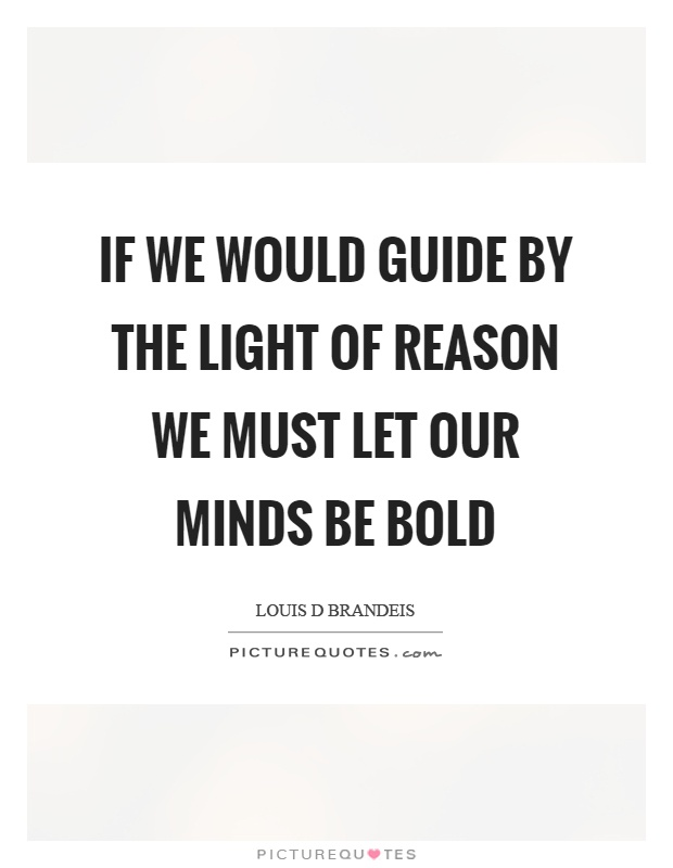 If we would guide by the light of reason we must let our minds be bold Picture Quote #1