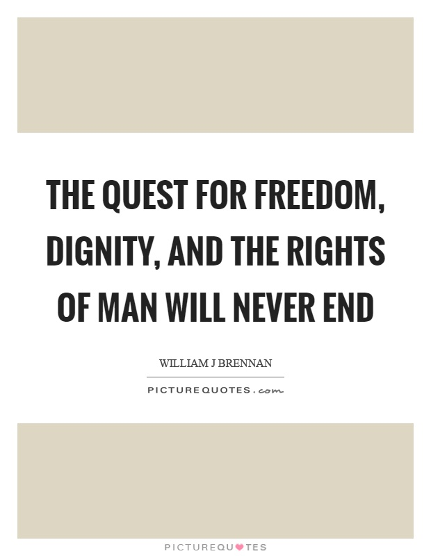 The quest for freedom, dignity, and the rights of man will never end Picture Quote #1