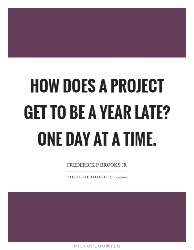 How does a project get to be a year late? One day at a time Picture Quote #1