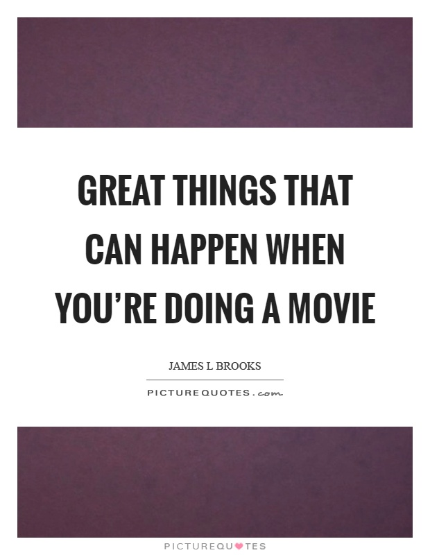 Great things that can happen when you're doing a movie Picture Quote #1