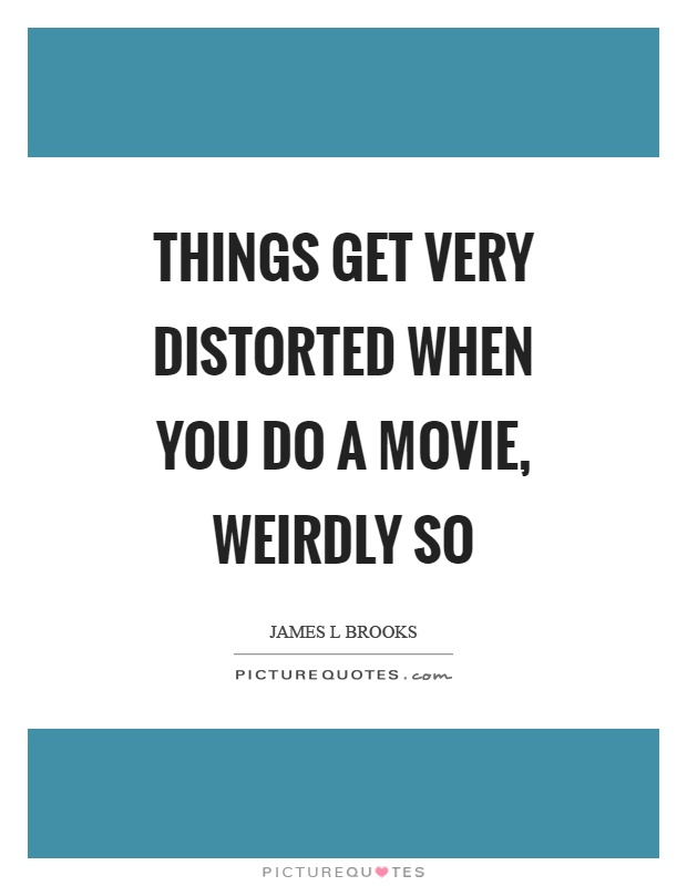 Things get very distorted when you do a movie, weirdly so Picture Quote #1