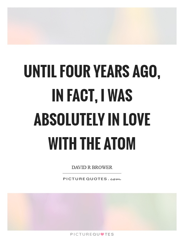 Until four years ago, in fact, I was absolutely in love with the atom Picture Quote #1