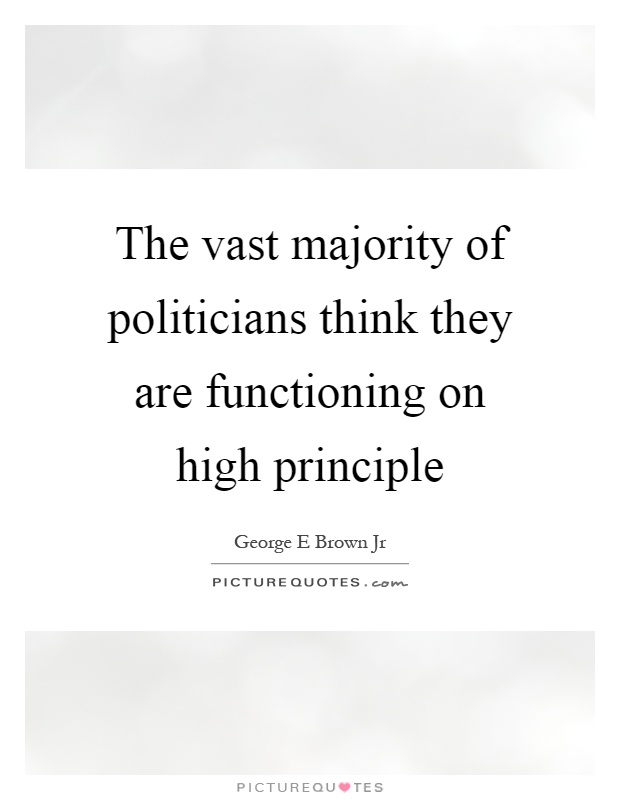 The vast majority of politicians think they are functioning on high principle Picture Quote #1
