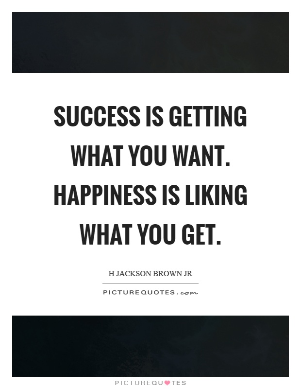 Success is getting what you want. Happiness is liking what you get Picture Quote #1