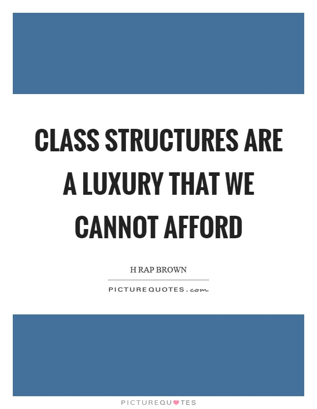 Class structures are a luxury that we cannot afford Picture Quote #1
