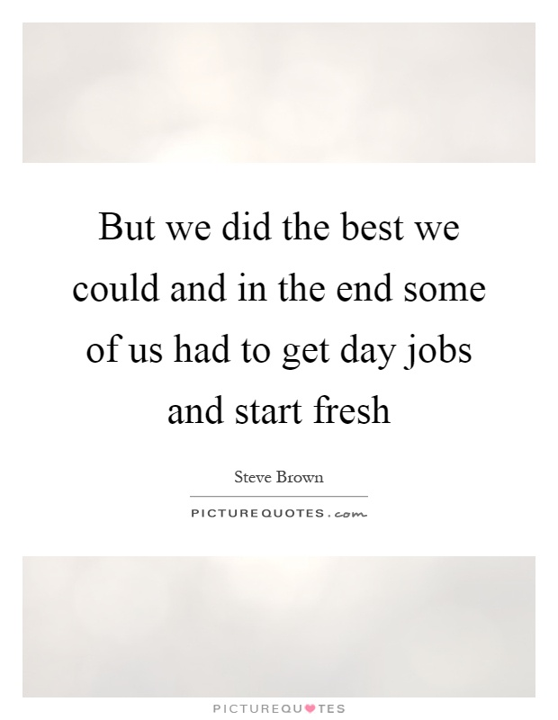 But we did the best we could and in the end some of us had to get day jobs and start fresh Picture Quote #1