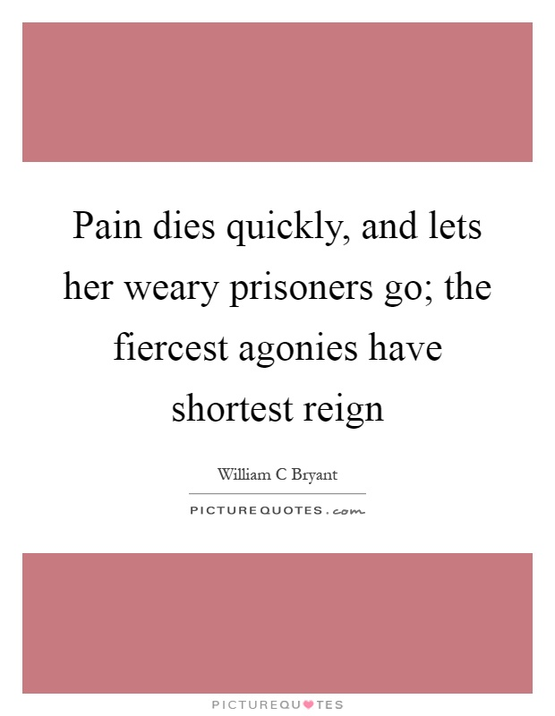 Pain dies quickly, and lets her weary prisoners go; the fiercest agonies have shortest reign Picture Quote #1