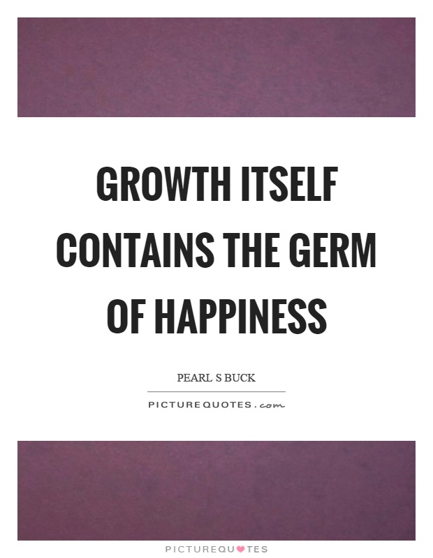 Growth itself contains the germ of happiness Picture Quote #1