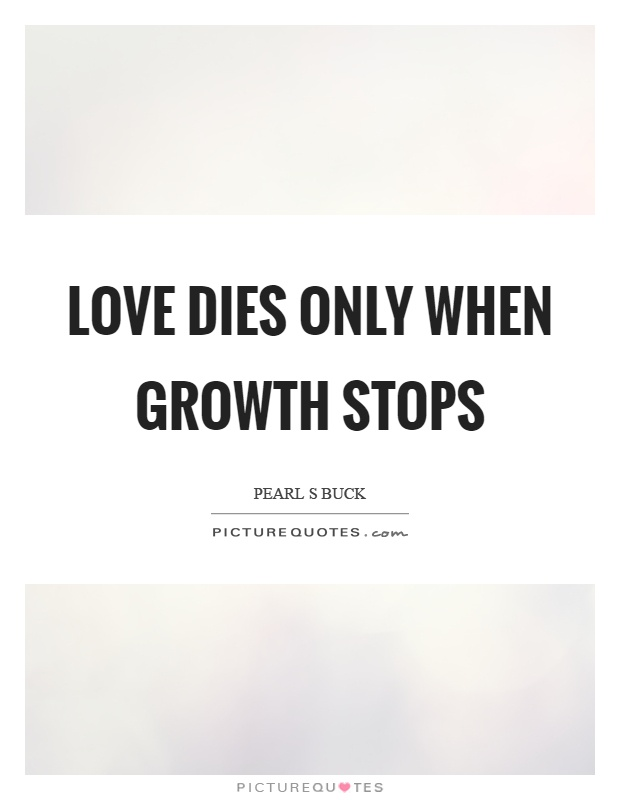 Love dies only when growth stops Picture Quote #1