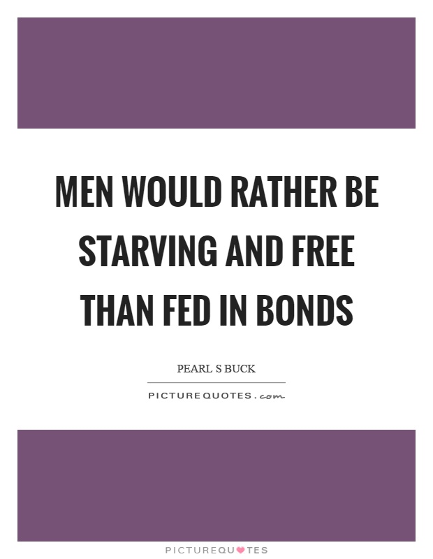 Men would rather be starving and free than fed in bonds Picture Quote #1