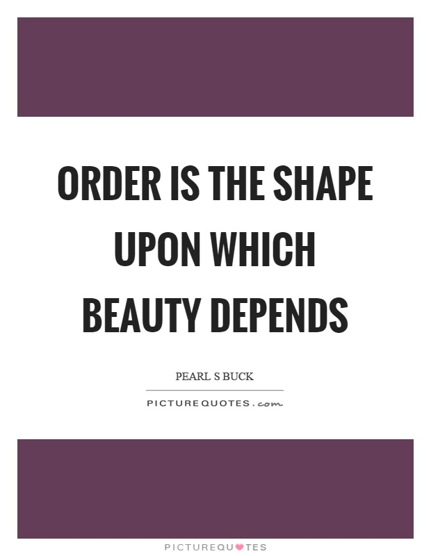 Order is the shape upon which beauty depends Picture Quote #1