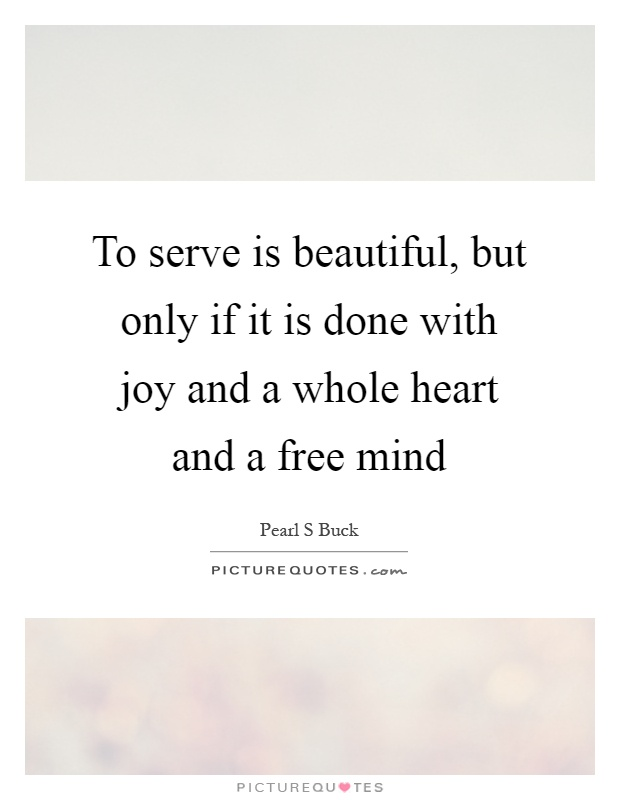 To serve is beautiful, but only if it is done with joy and a whole heart and a free mind Picture Quote #1
