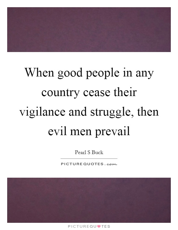 When good people in any country cease their vigilance and struggle, then evil men prevail Picture Quote #1