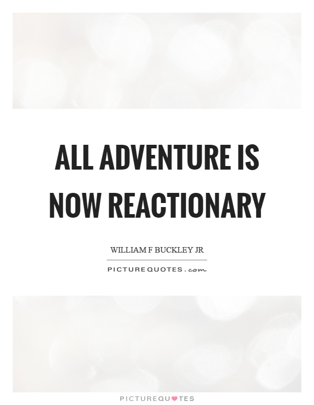 All adventure is now reactionary Picture Quote #1
