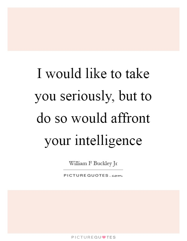 I would like to take you seriously, but to do so would affront your intelligence Picture Quote #1