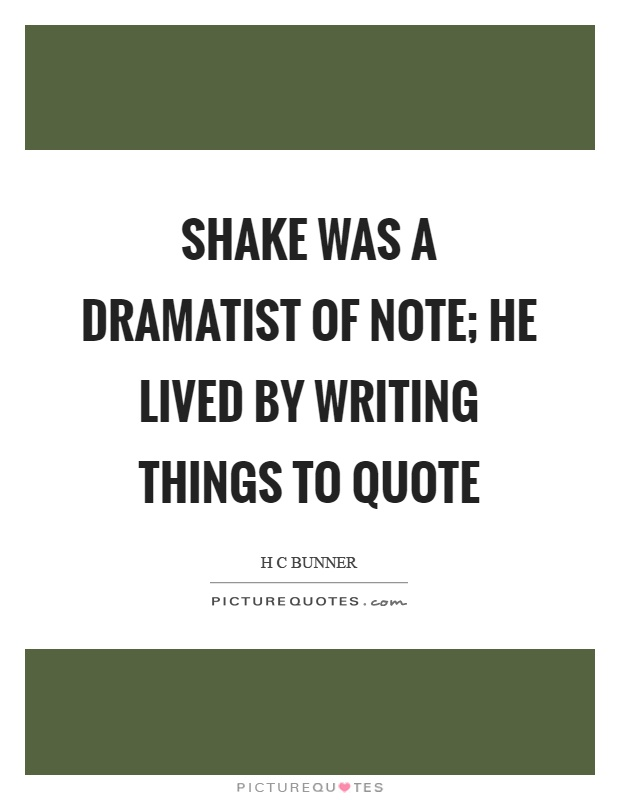 Shake was a dramatist of note; he lived by writing things to quote Picture Quote #1