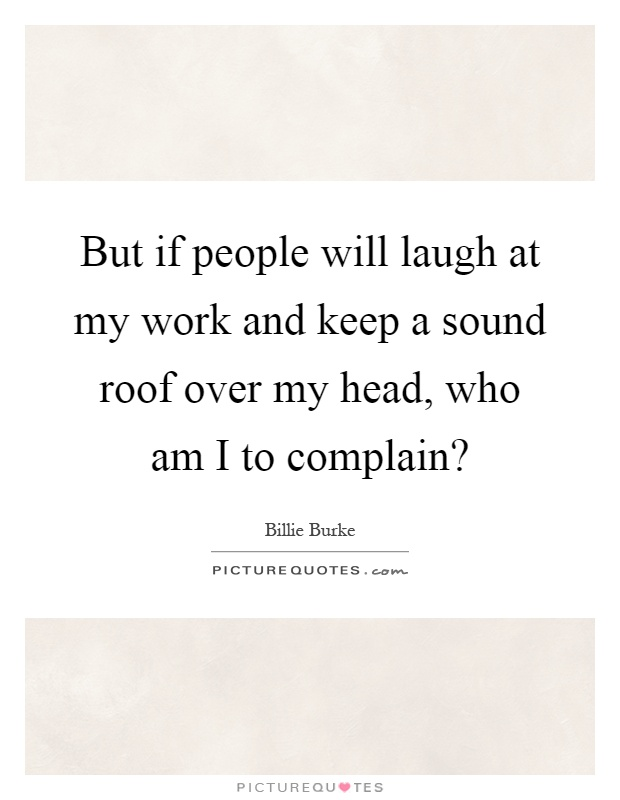 But if people will laugh at my work and keep a sound roof over my head, who am I to complain? Picture Quote #1