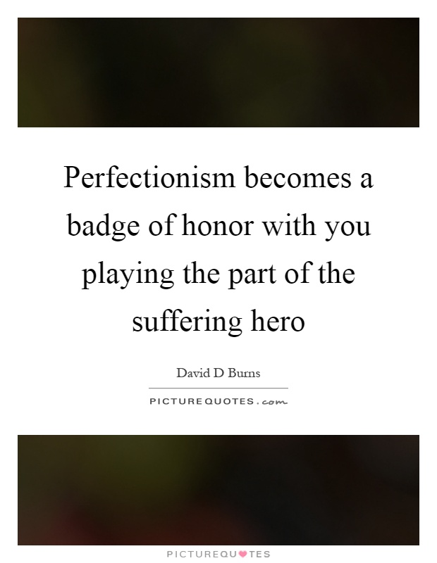 Perfectionism becomes a badge of honor with you playing the part of the suffering hero Picture Quote #1
