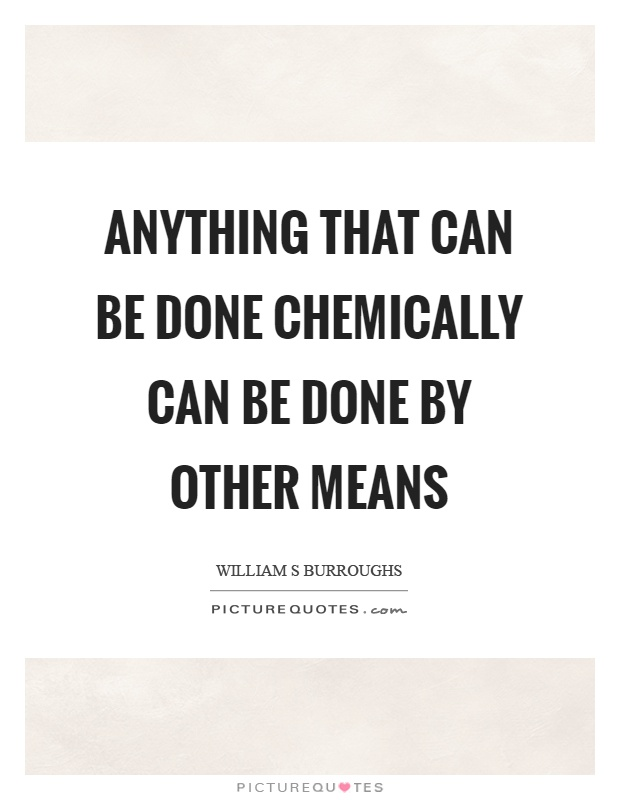 Anything that can be done chemically can be done by other means Picture Quote #1