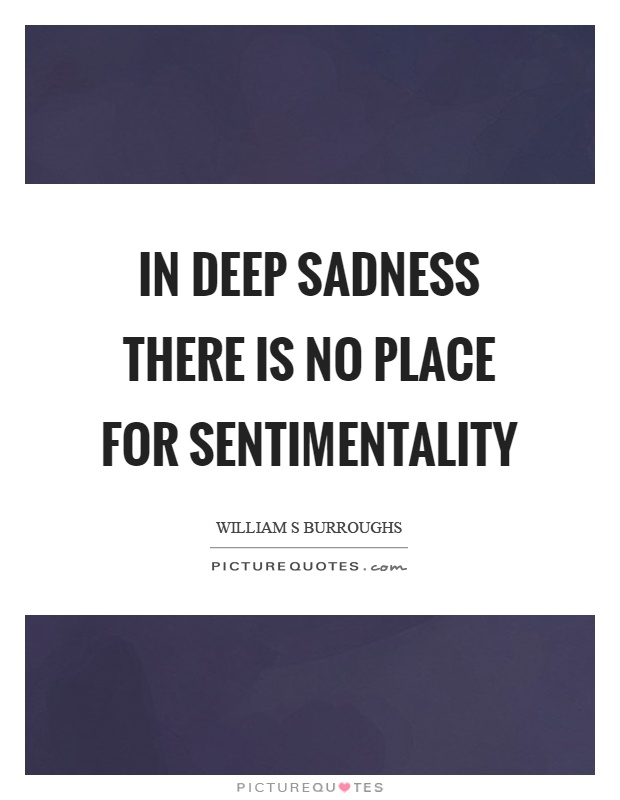 In deep sadness there is no place for sentimentality Picture Quote #1