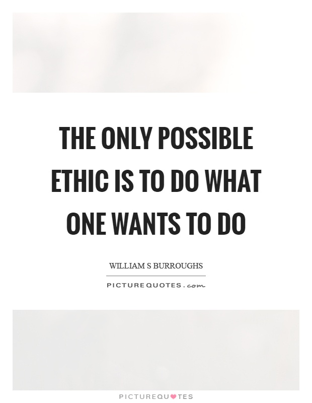 The only possible ethic is to do what one wants to do Picture Quote #1