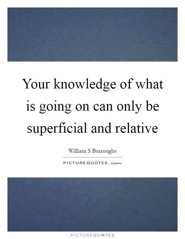 Your knowledge of what is going on can only be superficial and relative Picture Quote #1