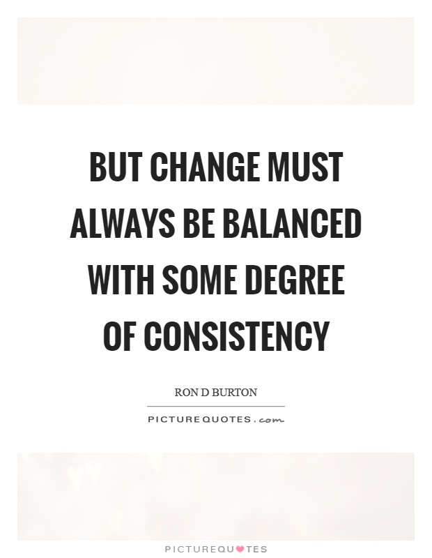 But change must always be balanced with some degree of consistency Picture Quote #1