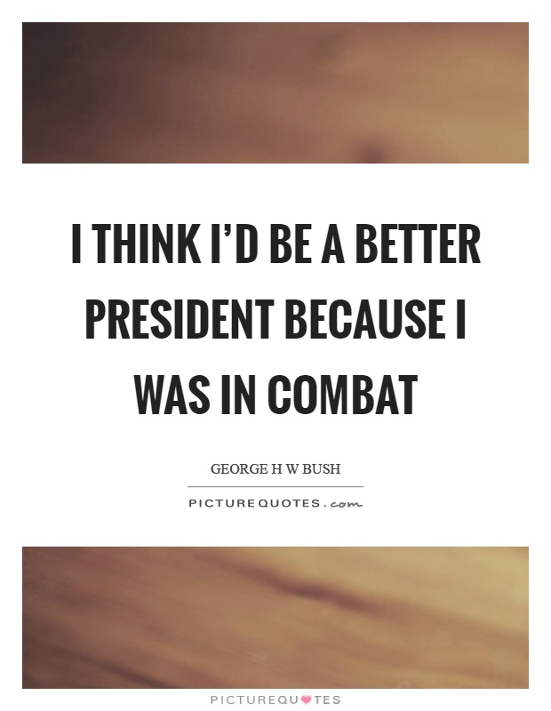 I think I'd be a better president because I was in combat Picture Quote #1
