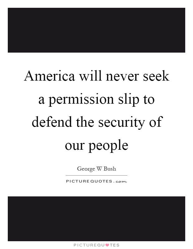America will never seek a permission slip to defend the security of our people Picture Quote #1