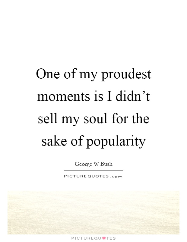 One of my proudest moments is I didn't sell my soul for the sake of popularity Picture Quote #1