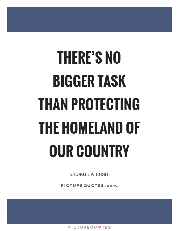There's no bigger task than protecting the homeland of our country Picture Quote #1