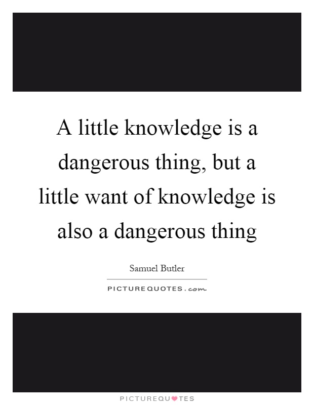 A little knowledge is a dangerous thing, but a little want of knowledge is also a dangerous thing Picture Quote #1