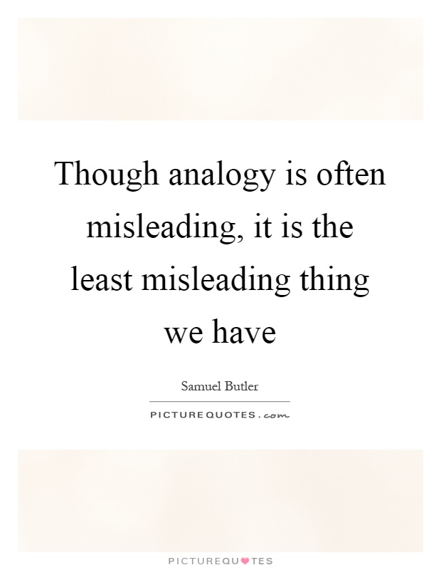 Though analogy is often misleading, it is the least misleading thing we have Picture Quote #1