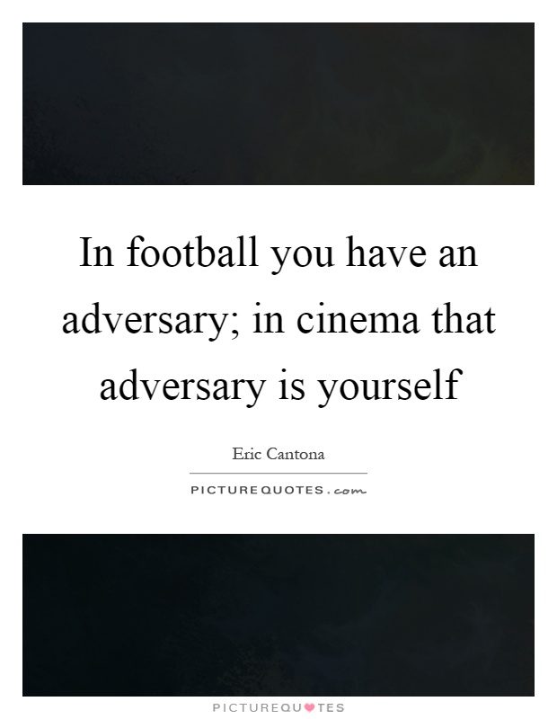 In football you have an adversary; in cinema that adversary is yourself Picture Quote #1