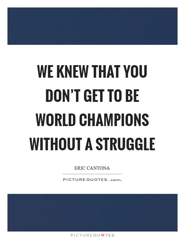 We knew that you don't get to be world champions without a struggle Picture Quote #1