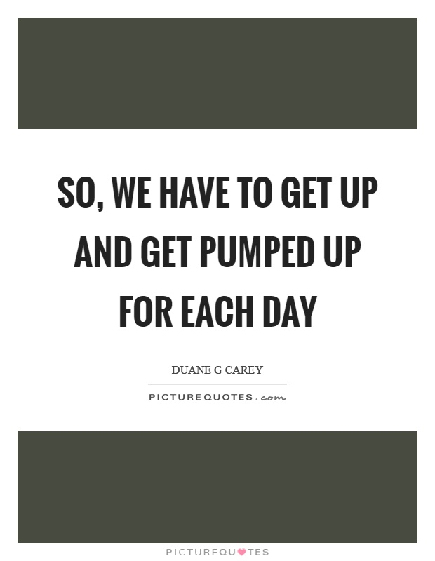 So, we have to get up and get pumped up for each day ...