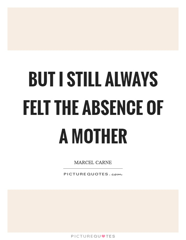 But I still always felt the absence of a mother Picture Quote #1