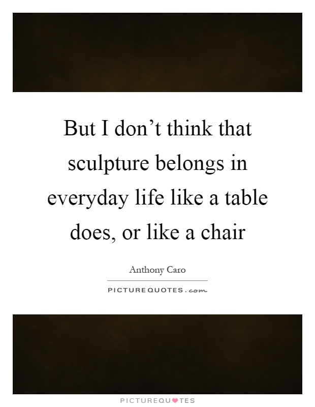 But I don't think that sculpture belongs in everyday life like a table does, or like a chair Picture Quote #1