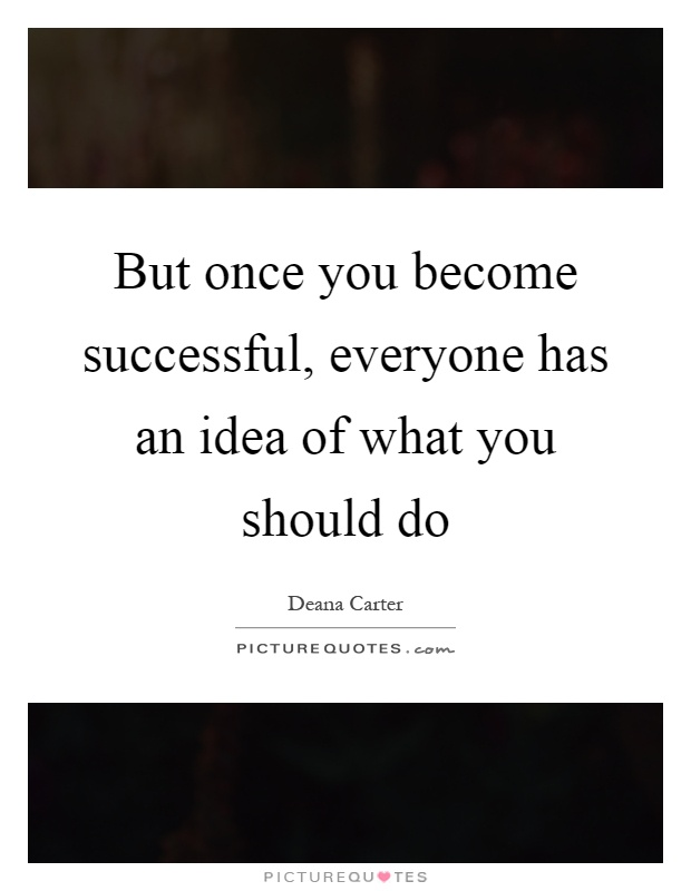 But once you become successful, everyone has an idea of what you should do Picture Quote #1