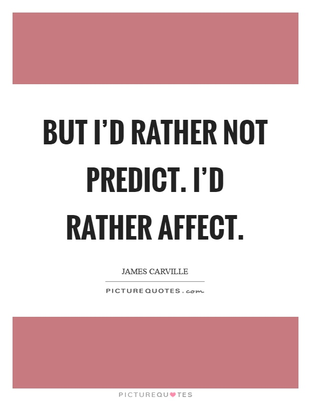 But I'd rather not predict. I'd rather affect Picture Quote #1