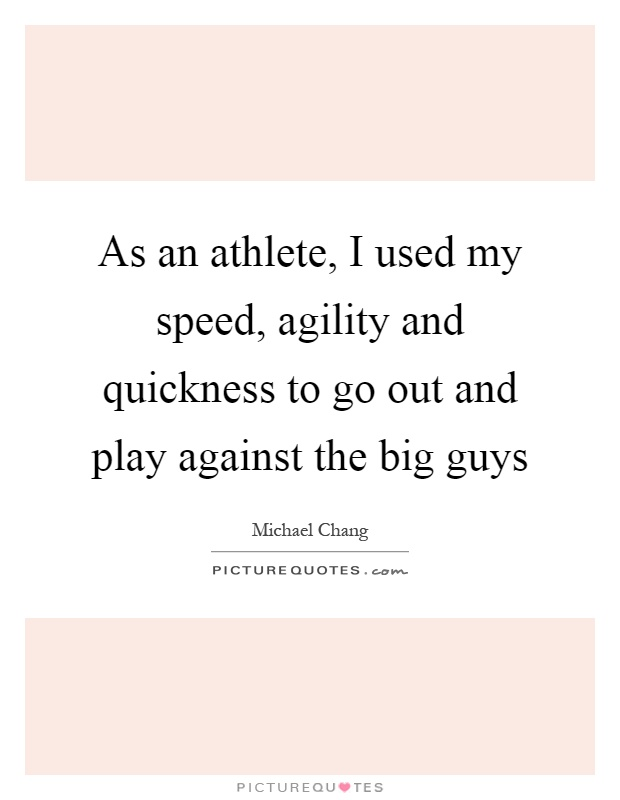 As an athlete, I used my speed, agility and quickness to go out and play against the big guys Picture Quote #1