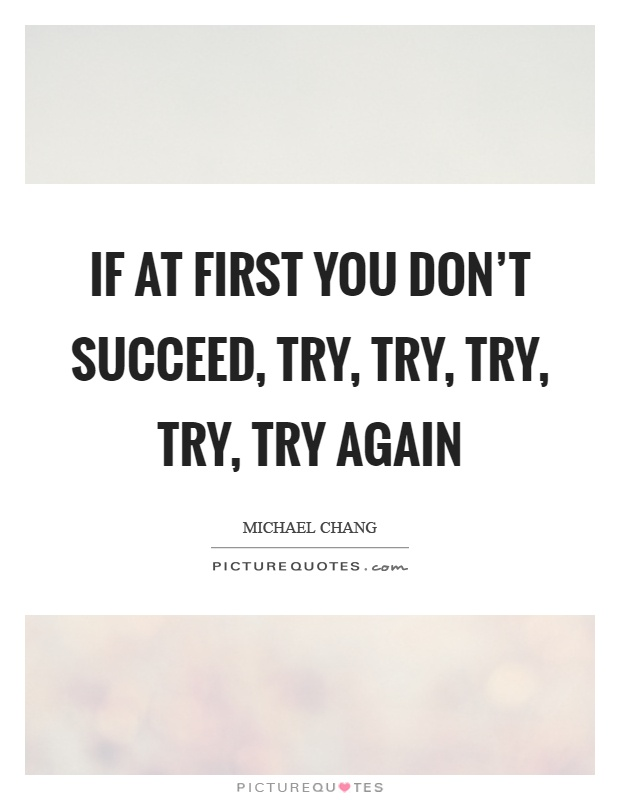 If at first you don't succeed, try, try, try, try, try again Picture Quote #1