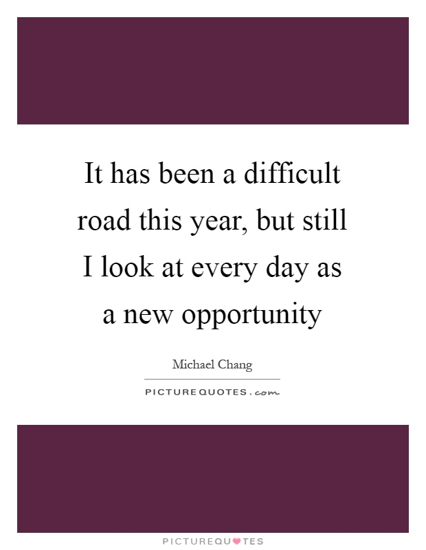 It has been a difficult road this year, but still I look at every day as a new opportunity Picture Quote #1