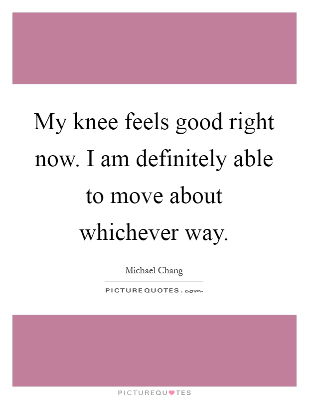 My knee feels good right now. I am definitely able to move about whichever way Picture Quote #1
