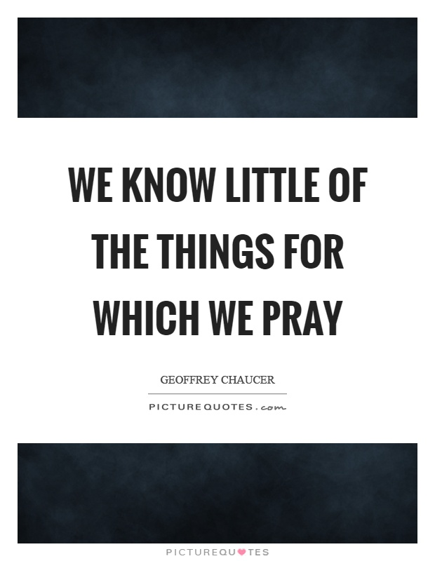 We know little of the things for which we pray Picture Quote #1